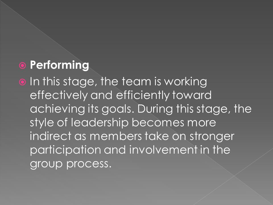  Performing  In this stage, the team is working effectively and efficiently toward achieving its goals.