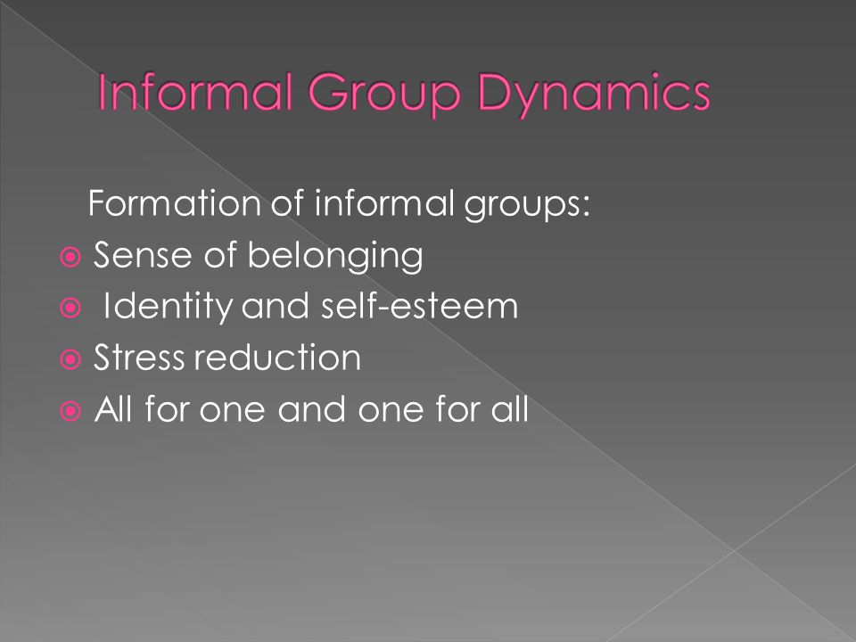 Formation of informal groups:  Sense of belonging  Identity and self-esteem  Stress reduction  All for one and one for all