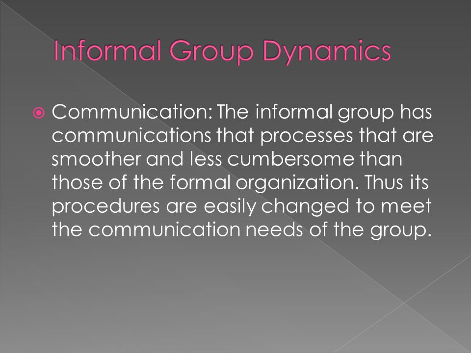  Communication: The informal group has communications that processes that are smoother and less cumbersome than those of the formal organization.