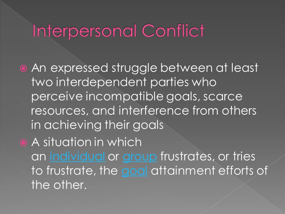  An expressed struggle between at least two interdependent parties who perceive incompatible goals, scarce resources, and interference from others in achieving their goals  A situation in which an individual or group frustrates, or tries to frustrate, the goal attainment efforts of the other.individualgroupgoal