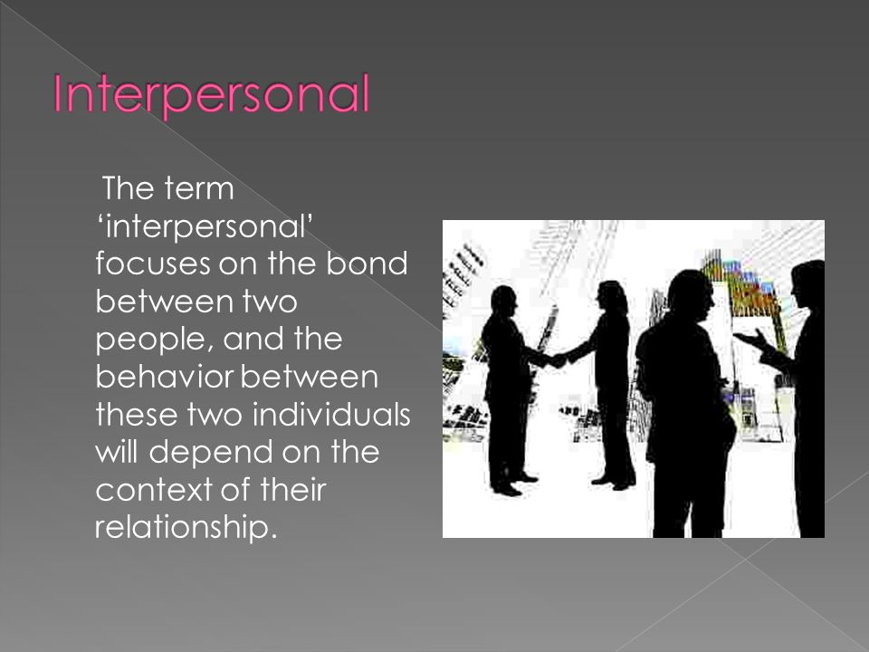The term 'interpersonal' focuses on the bond between two people, and the behavior between these two individuals will depend on the context of their relationship.