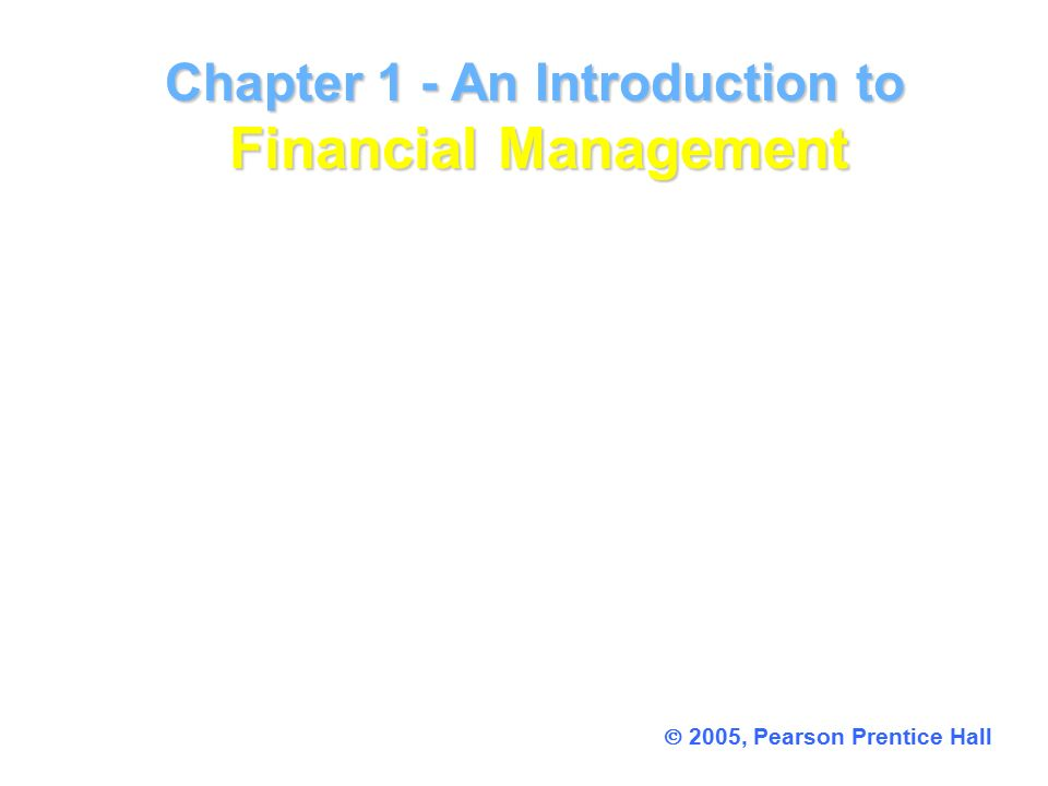 Chapter 1 - An Introduction to Financial Management Chapter 1 - An Introduction to Financial Management  2005, Pearson Prentice Hall