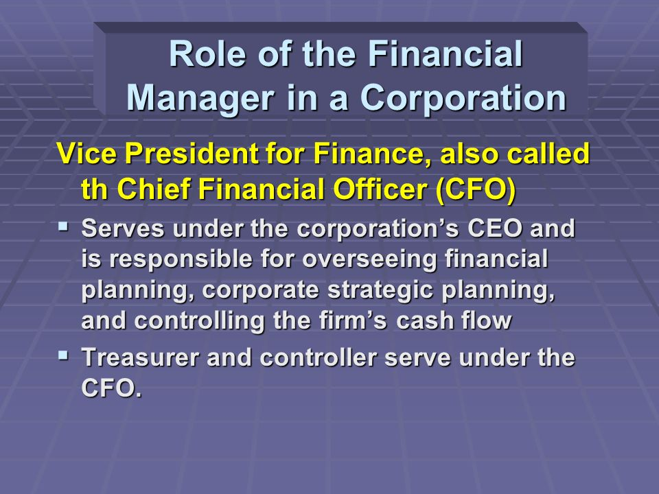 Vice President for Finance, also called th Chief Financial Officer (CFO)  Serves under the corporation's CEO and is responsible for overseeing financial planning, corporate strategic planning, and controlling the firm's cash flow  Treasurer and controller serve under the CFO.