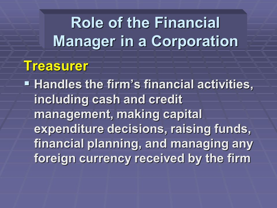 Treasurer  Handles the firm's financial activities, including cash and credit management, making capital expenditure decisions, raising funds, financial planning, and managing any foreign currency received by the firm Role of the Financial Manager in a Corporation