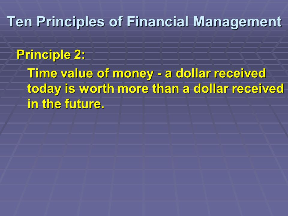 Ten Principles of Financial Management Principle 2: Time value of money - a dollar received today is worth more than a dollar received in the future.