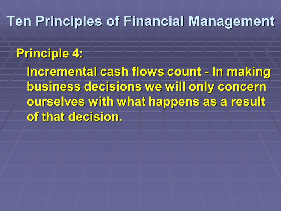 Ten Principles of Financial Management Principle 4: Incremental cash flows count - In making business decisions we will only concern ourselves with what happens as a result of that decision.