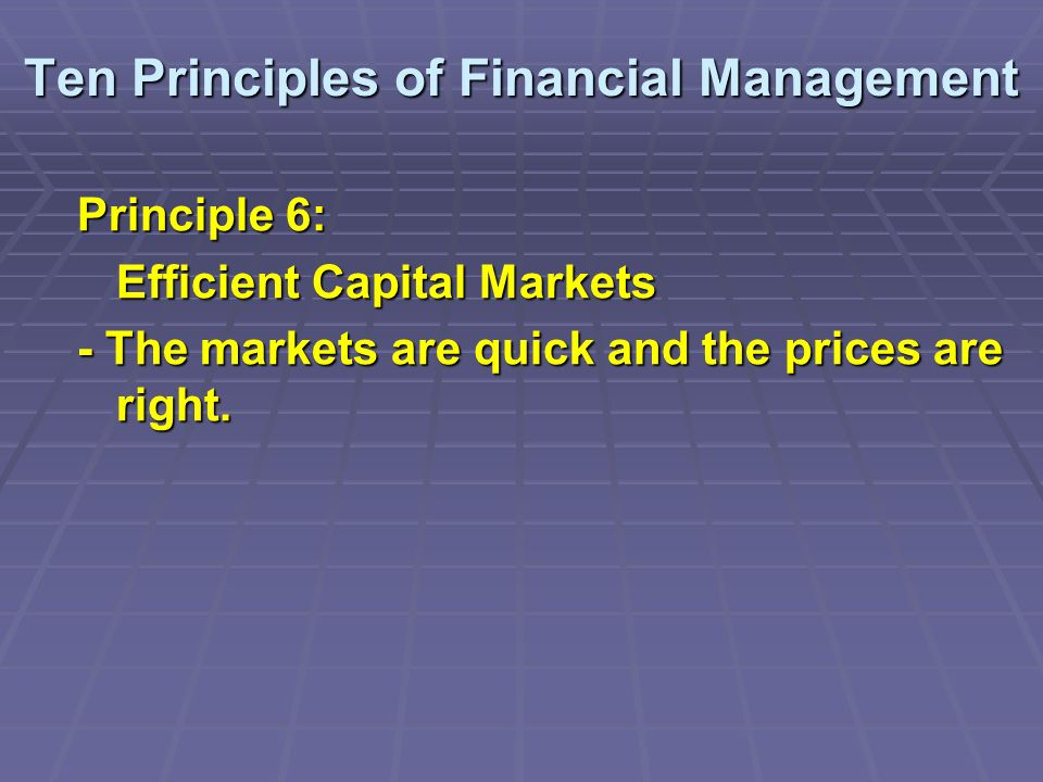 Ten Principles of Financial Management Principle 6: Efficient Capital Markets - The markets are quick and the prices are right.