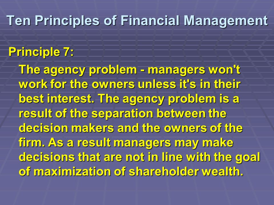 Ten Principles of Financial Management Principle 7: The agency problem - managers won t work for the owners unless it s in their best interest.