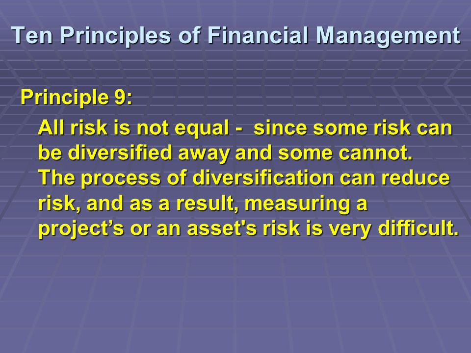 Ten Principles of Financial Management Principle 9: All risk is not equal - since some risk can be diversified away and some cannot.
