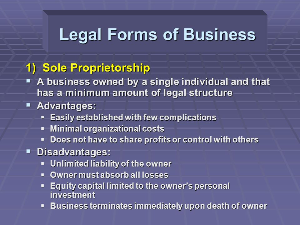 Legal Forms of Business 1) Sole Proprietorship  A business owned by a single individual and that has a minimum amount of legal structure  Advantages:  Easily established with few complications  Minimal organizational costs  Does not have to share profits or control with others  Disadvantages:  Unlimited liability of the owner  Owner must absorb all losses  Equity capital limited to the owner's personal investment  Business terminates immediately upon death of owner