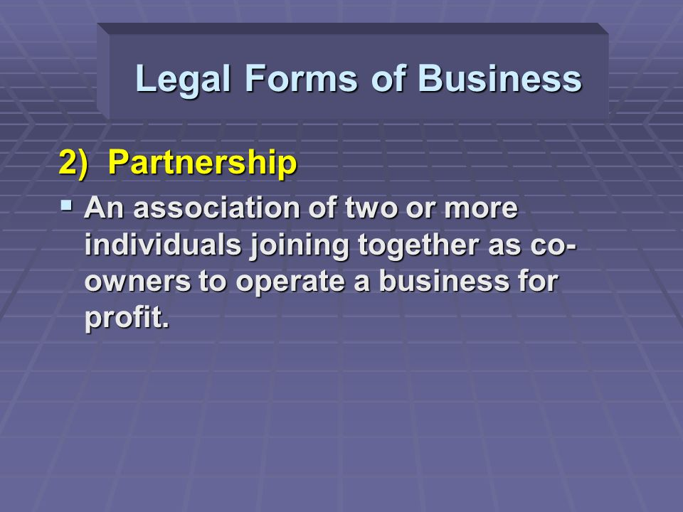 Legal Forms of Business 2) Partnership  An association of two or more individuals joining together as co- owners to operate a business for profit.