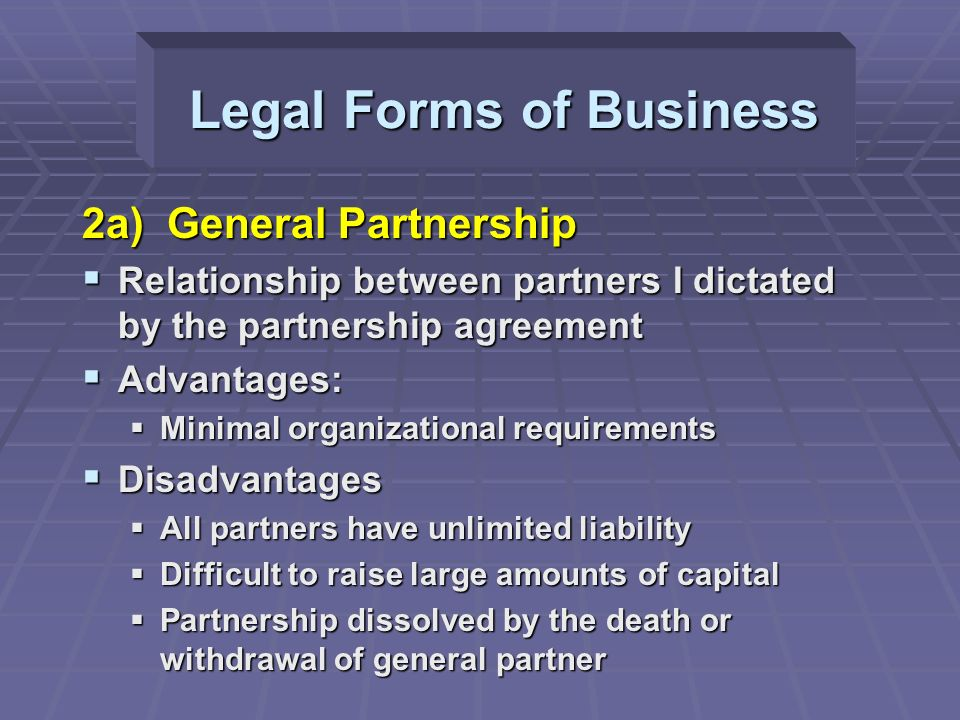 2a) General Partnership  Relationship between partners I dictated by the partnership agreement  Advantages:  Minimal organizational requirements  Disadvantages  All partners have unlimited liability  Difficult to raise large amounts of capital  Partnership dissolved by the death or withdrawal of general partner Legal Forms of Business