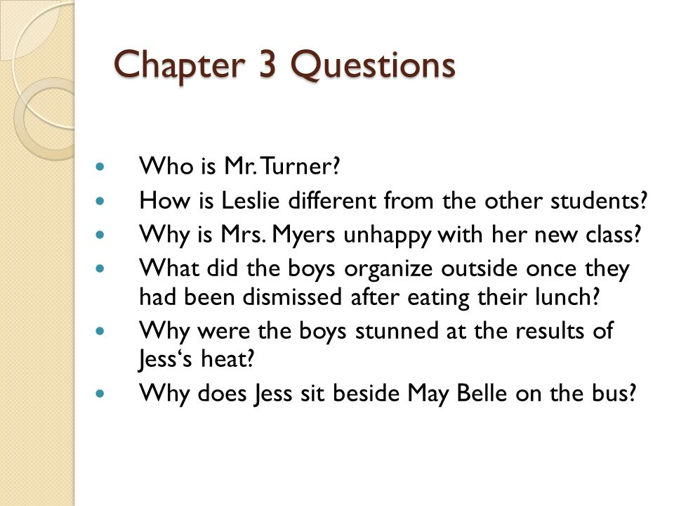 Chapter 3 Questions Who is Mr. Turner? How is Leslie different from the other students? Why is Mrs. Myers unhappy with her new class? What did the boy
