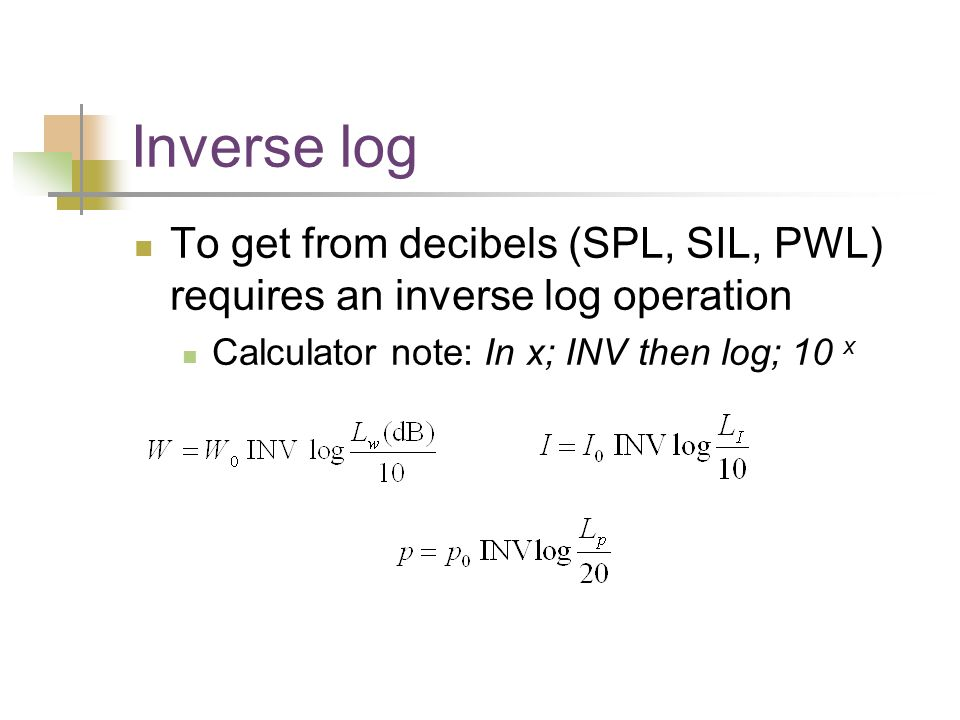 Inverse log To get from decibels (SPL, SIL, PWL) requires an inverse log operation Calculator note: In x; INV then log; 10 x