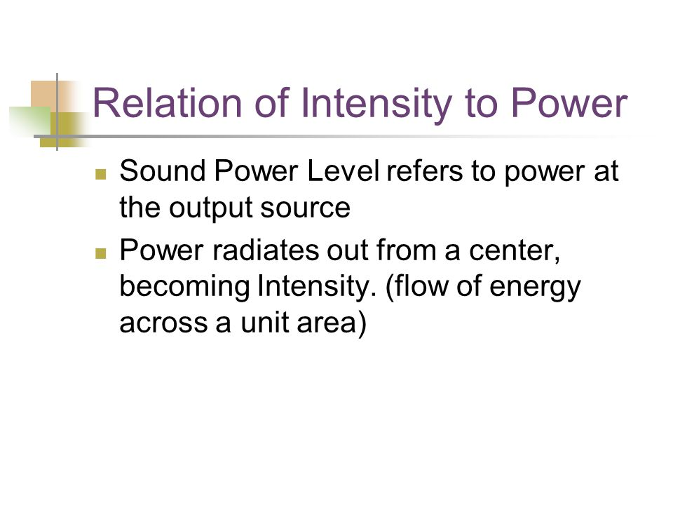 Relation of Intensity to Power Sound Power Level refers to power at the output source Power radiates out from a center, becoming Intensity.