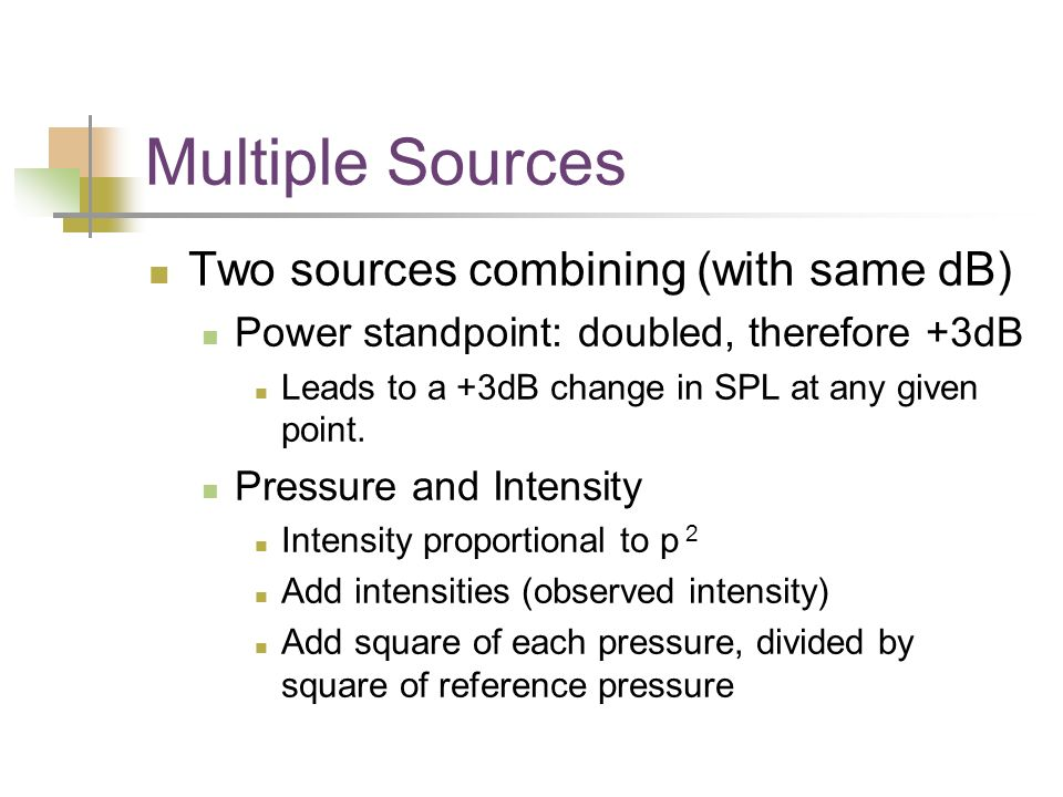 Multiple Sources Two sources combining (with same dB) Power standpoint: doubled, therefore +3dB Leads to a +3dB change in SPL at any given point.