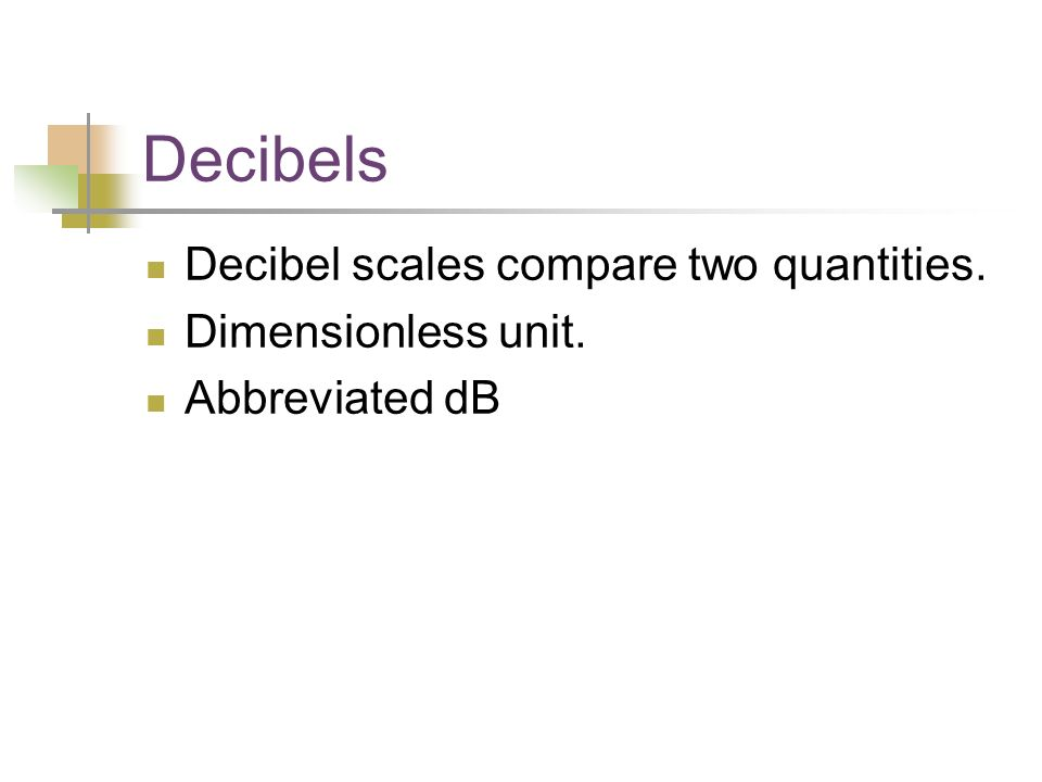 Decibels Decibel scales compare two quantities. Dimensionless unit. Abbreviated dB