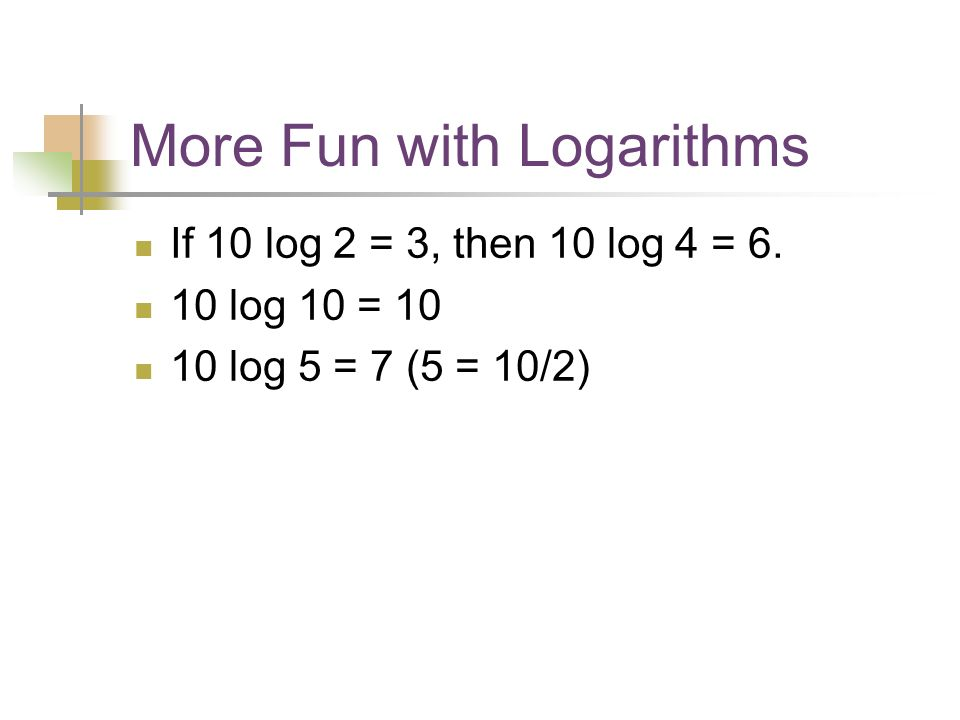 More Fun with Logarithms If 10 log 2 = 3, then 10 log 4 = log 10 = log 5 = 7 (5 = 10/2)