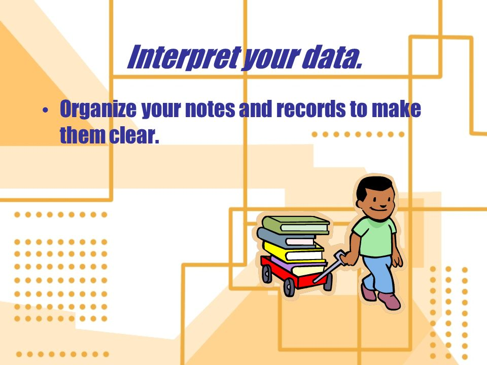 Interpret your data. Organize your notes and records to make them clear.