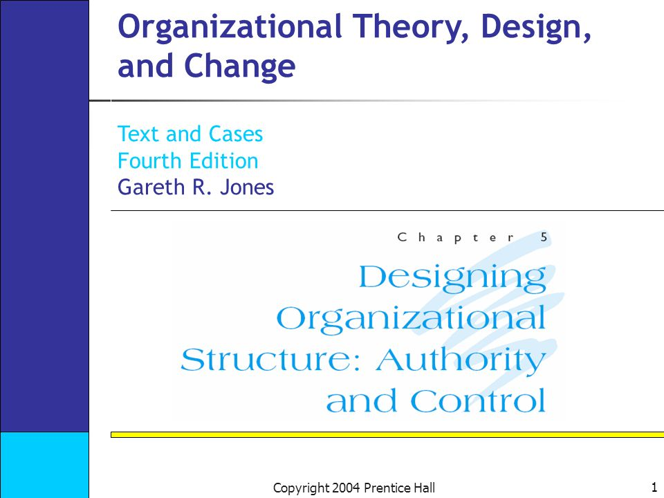 1 Copyright 2004 Prentice Hall Organizational Theory, Design, and Change Text and Cases Fourth Edition Gareth R.