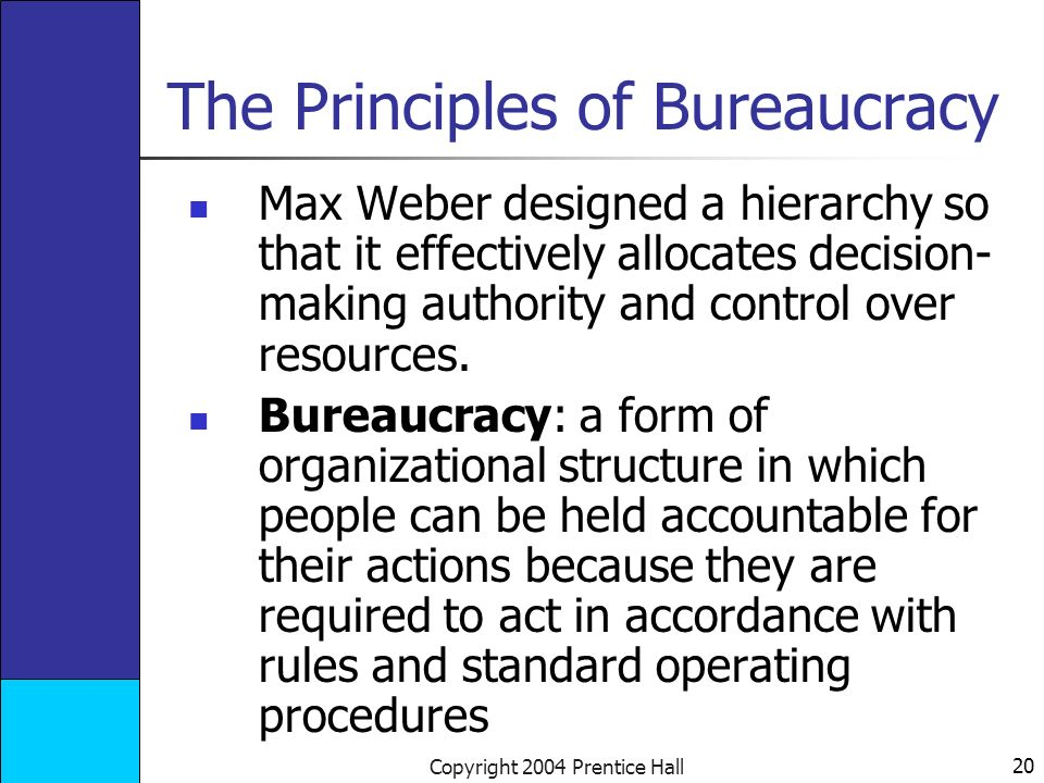 20 Copyright 2004 Prentice Hall The Principles of Bureaucracy Max Weber designed a hierarchy so that it effectively allocates decision- making authority and control over resources.