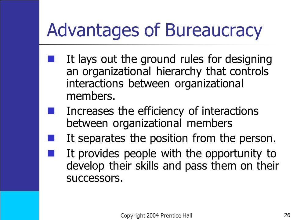 26 Copyright 2004 Prentice Hall Advantages of Bureaucracy It lays out the ground rules for designing an organizational hierarchy that controls interactions between organizational members.