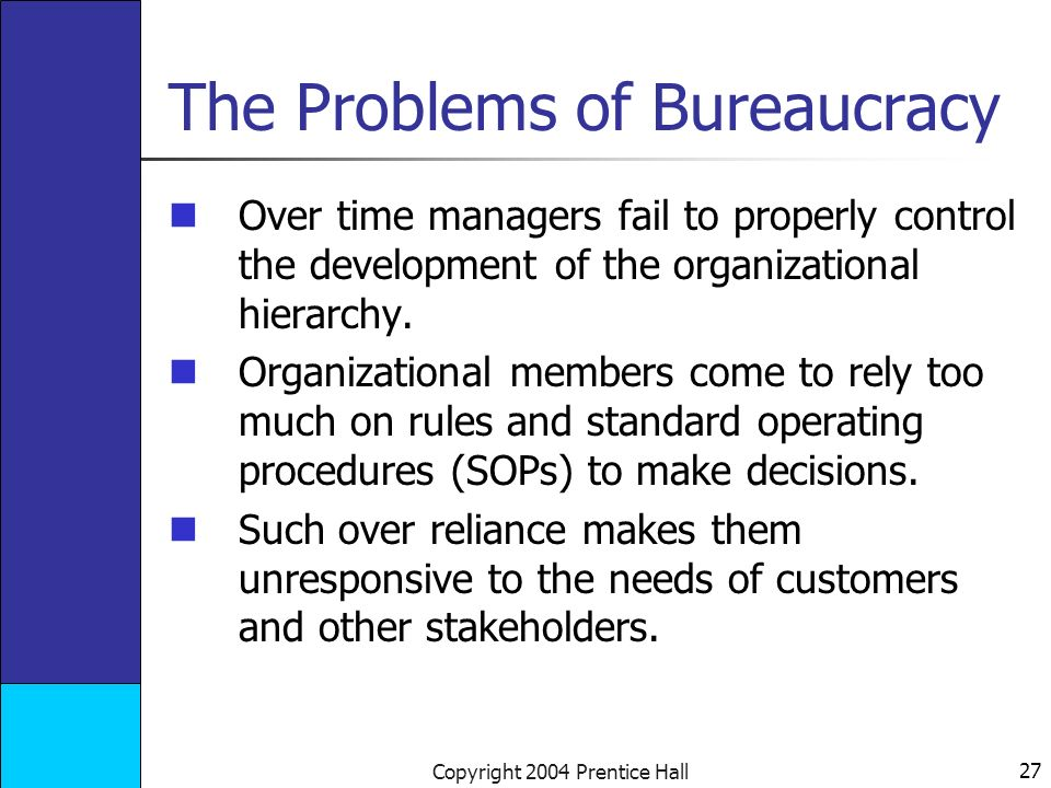 27 Copyright 2004 Prentice Hall The Problems of Bureaucracy Over time managers fail to properly control the development of the organizational hierarchy.