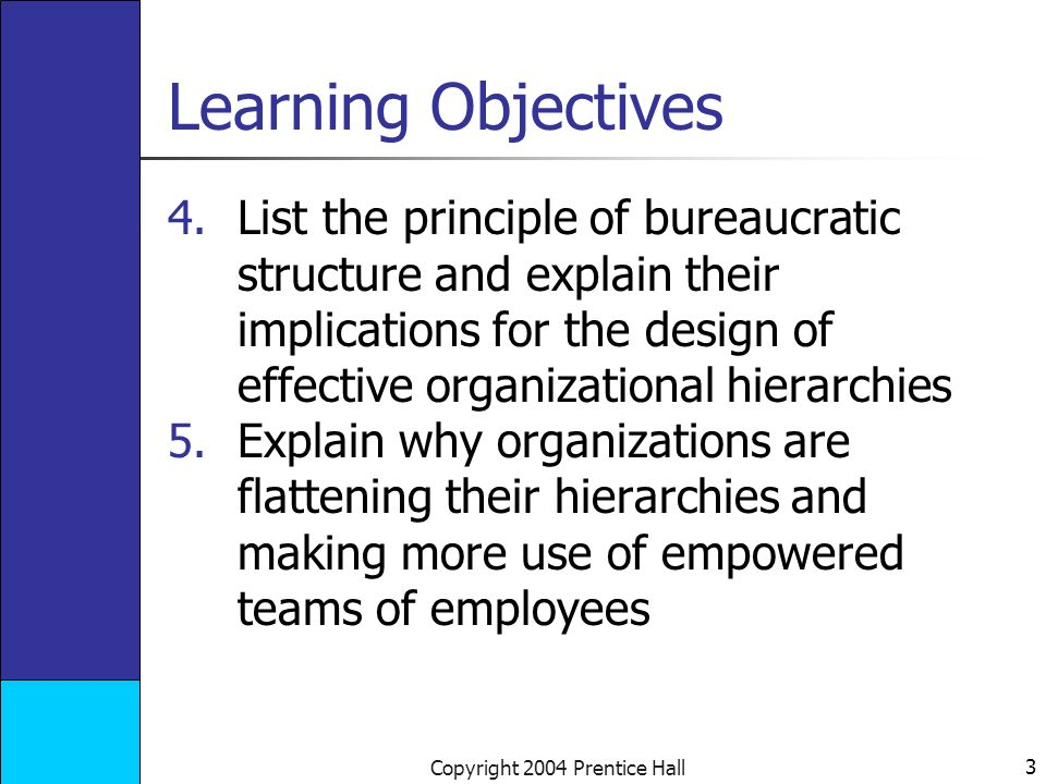 3 Copyright 2004 Prentice Hall Learning Objectives 4.List the principle of bureaucratic structure and explain their implications for the design of effective organizational hierarchies 5.Explain why organizations are flattening their hierarchies and making more use of empowered teams of employees