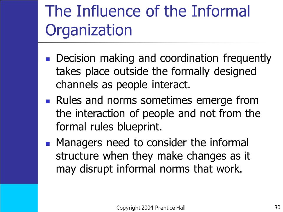 30 Copyright 2004 Prentice Hall The Influence of the Informal Organization Decision making and coordination frequently takes place outside the formally designed channels as people interact.