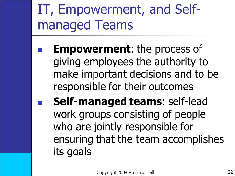 32 Copyright 2004 Prentice Hall IT, Empowerment, and Self- managed Teams Empowerment: the process of giving employees the authority to make important decisions and to be responsible for their outcomes Self-managed teams: self-lead work groups consisting of people who are jointly responsible for ensuring that the team accomplishes its goals