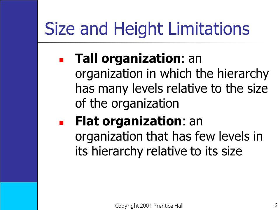 6 Copyright 2004 Prentice Hall Size and Height Limitations Tall organization: an organization in which the hierarchy has many levels relative to the size of the organization Flat organization: an organization that has few levels in its hierarchy relative to its size