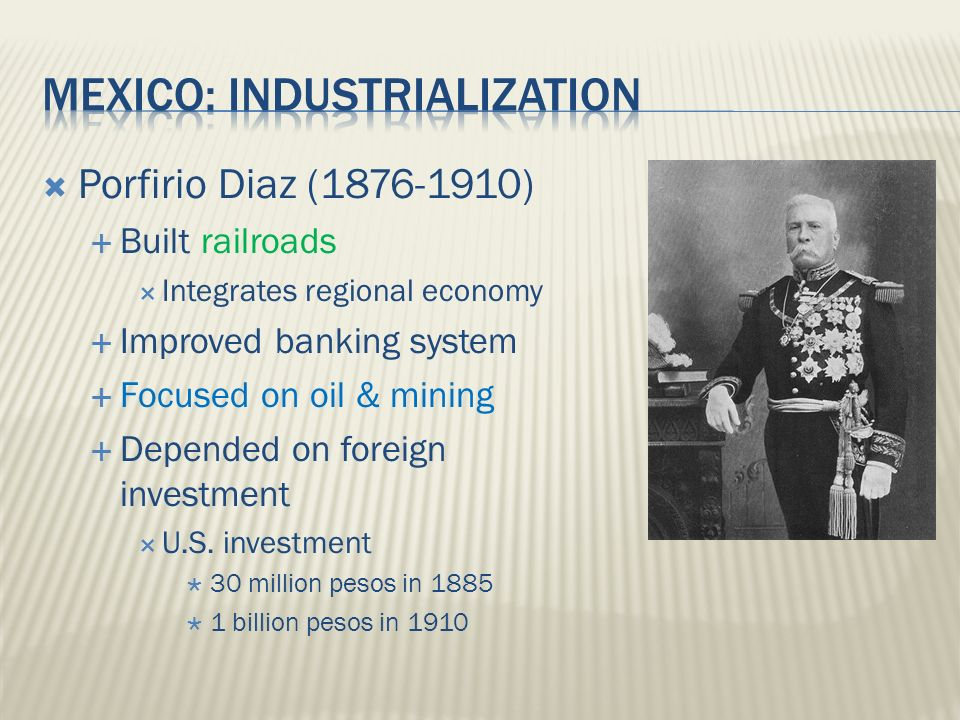 Porfirio Diaz (1876-1910)  Built railroads  Integrates regional economy  Improved banking system  Focused on oil & mining  Depended on foreign investment  U.S.