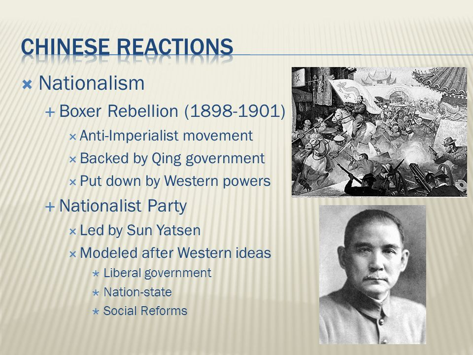  Nationalism  Boxer Rebellion (1898-1901)  Anti-Imperialist movement  Backed by Qing government  Put down by Western powers  Nationalist Party  Led by Sun Yatsen  Modeled after Western ideas  Liberal government  Nation-state  Social Reforms