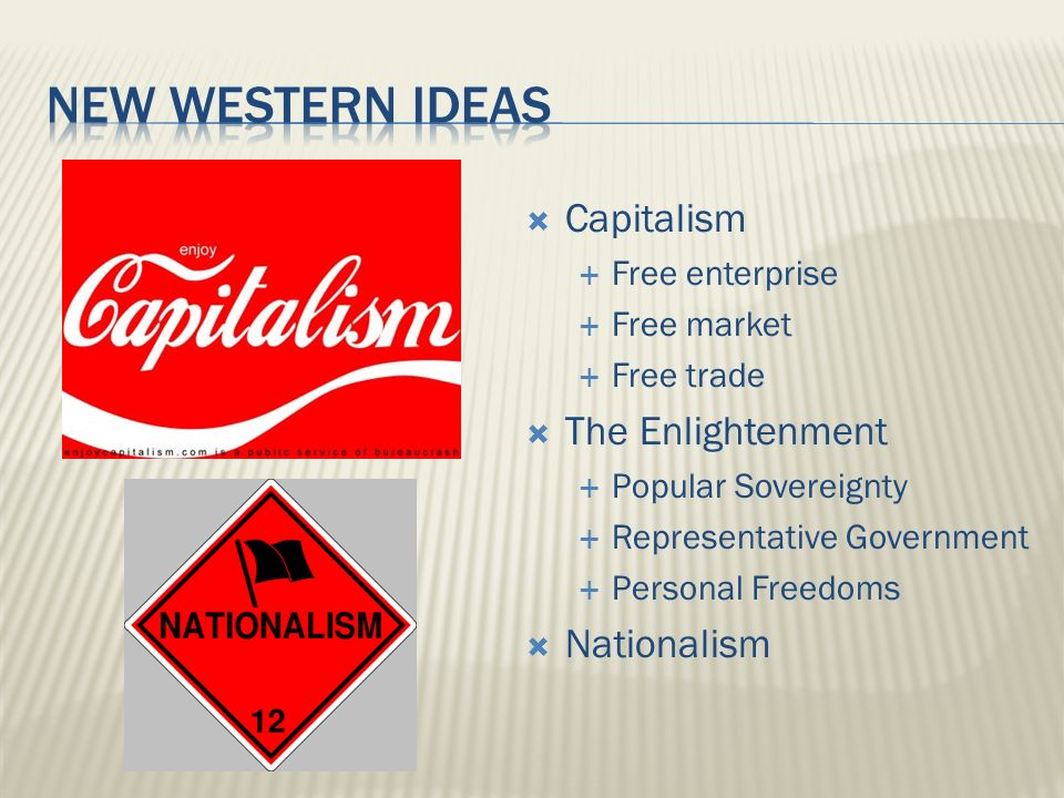  Capitalism  Free enterprise  Free market  Free trade  The Enlightenment  Popular Sovereignty  Representative Government  Personal Freedoms  Nationalism