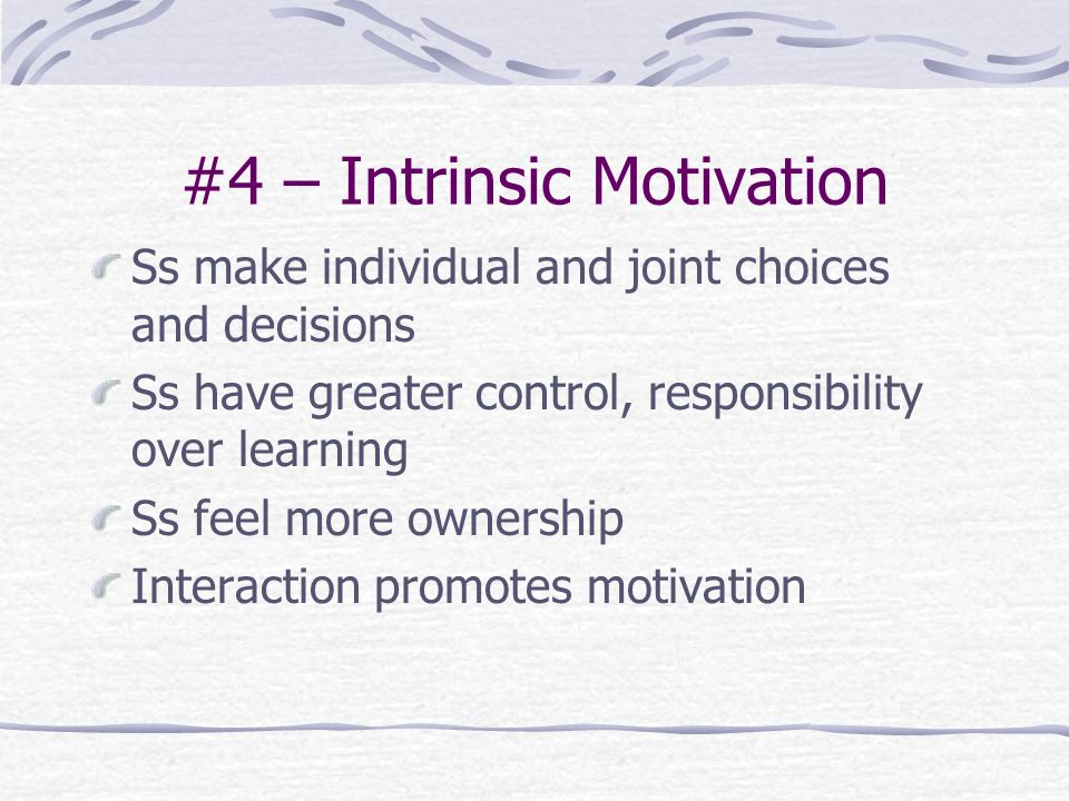 #4 – Intrinsic Motivation Ss make individual and joint choices and decisions Ss have greater control, responsibility over learning Ss feel more ownership Interaction promotes motivation