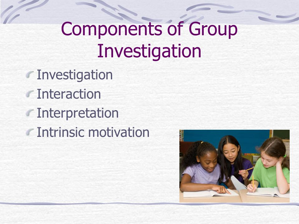 Components of Group Investigation Investigation Interaction Interpretation Intrinsic motivation