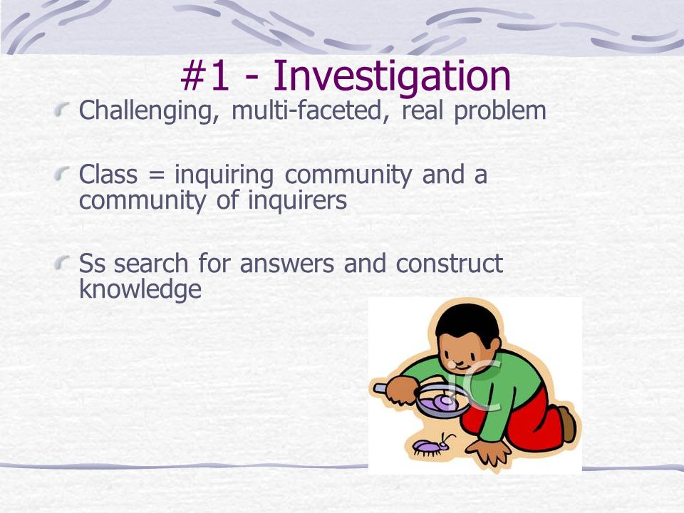 #1 - Investigation Challenging, multi-faceted, real problem Class = inquiring community and a community of inquirers Ss search for answers and construct knowledge