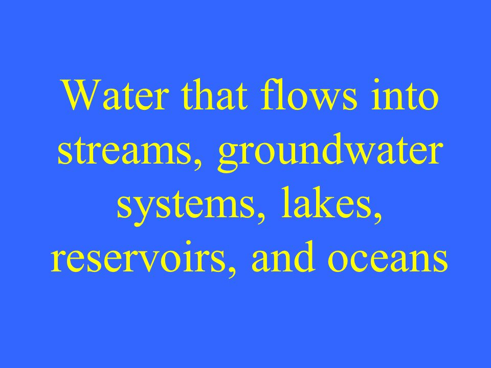 Water that flows into streams, groundwater systems, lakes, reservoirs, and oceans