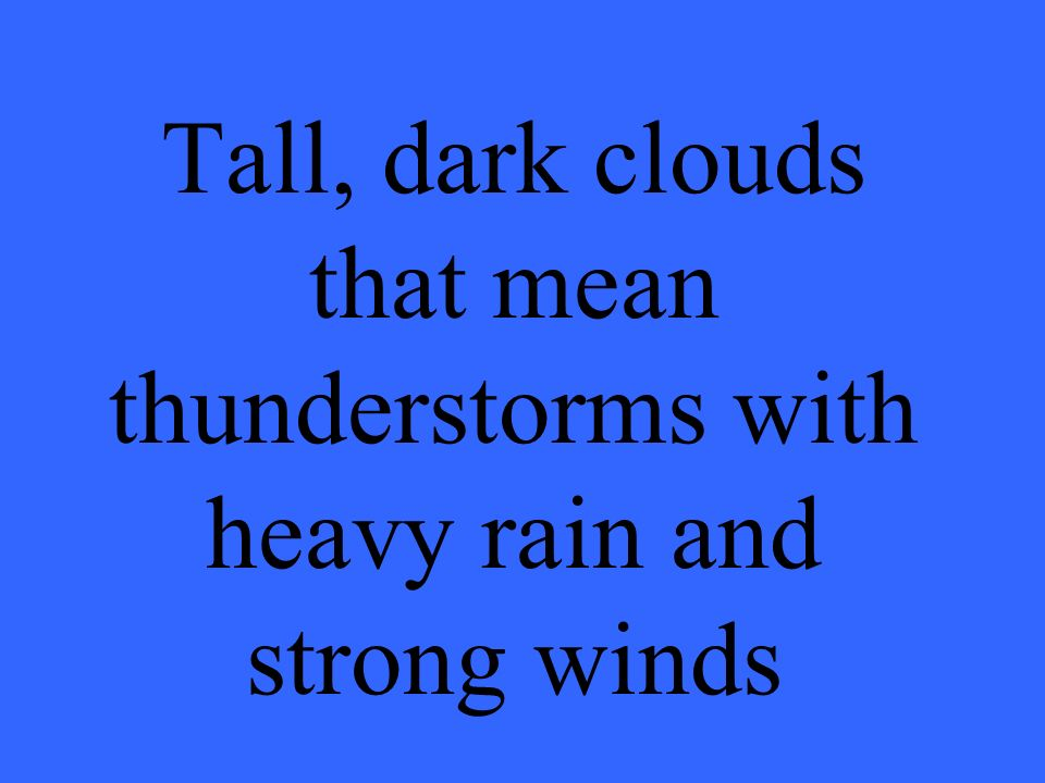 Tall, dark clouds that mean thunderstorms with heavy rain and strong winds