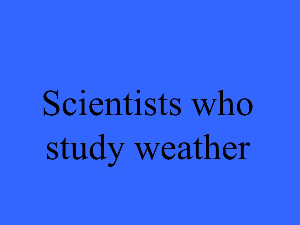 Scientists who study weather