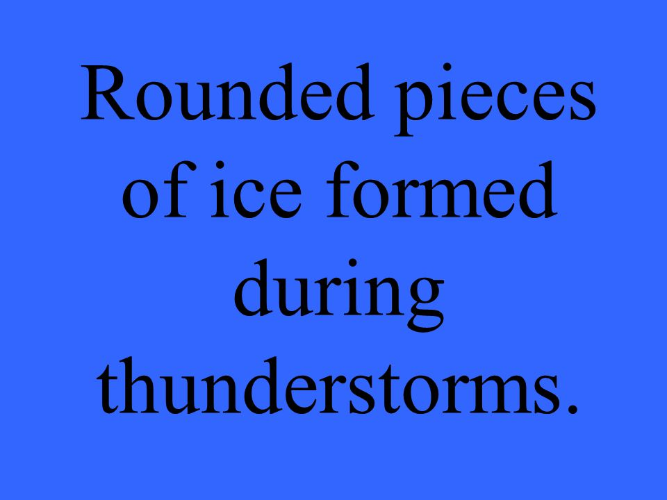 Rounded pieces of ice formed during thunderstorms.