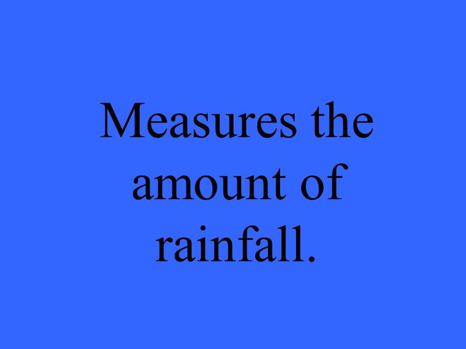 Measures the amount of rainfall.