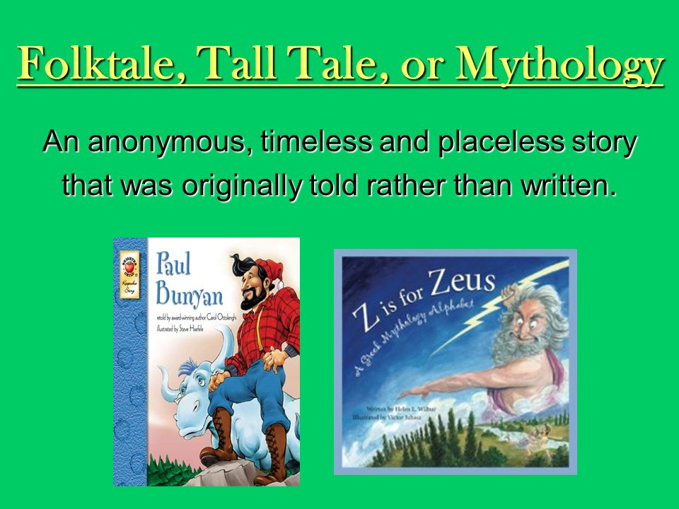 Folktale, Tall Tale, or Mythology An anonymous, timeless and placeless story that was originally told rather than written.
