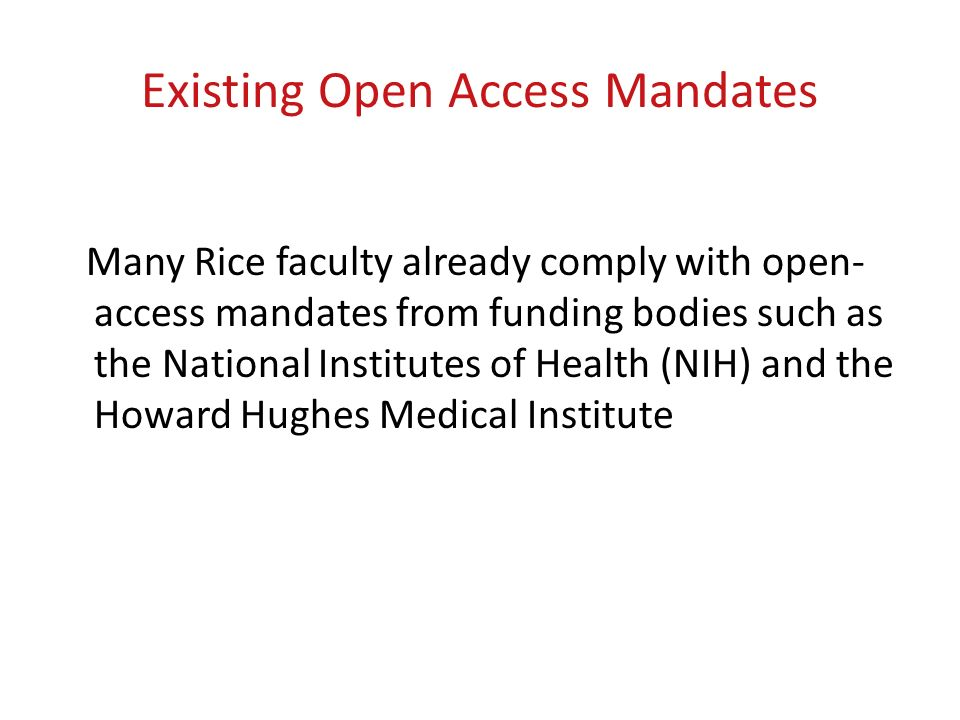 Existing Open Access Mandates Many Rice faculty already comply with open- access mandates from funding bodies such as the National Institutes of Health (NIH) and the Howard Hughes Medical Institute