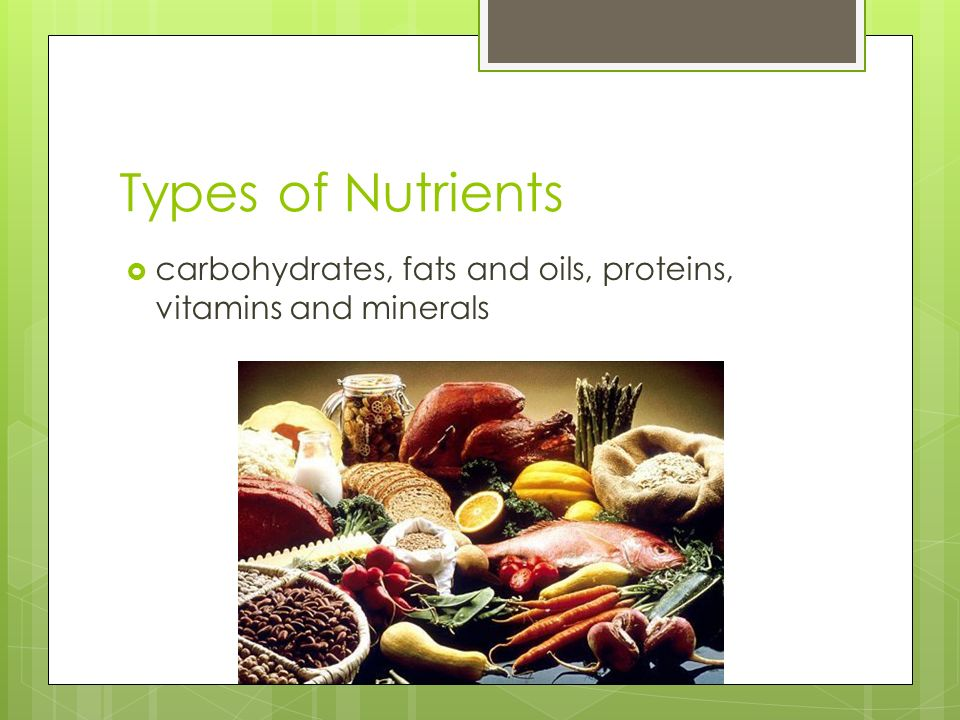 Types of Nutrients  carbohydrates, fats and oils, proteins, vitamins and minerals