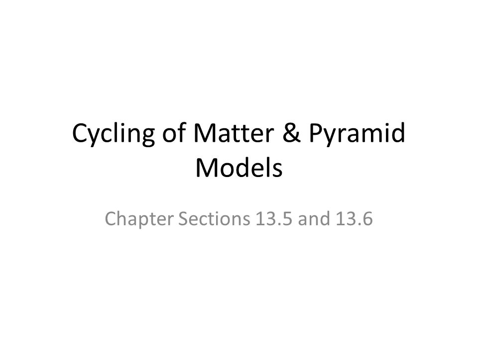 Cycling of Matter & Pyramid Models Chapter Sections 13.5 and 13.6