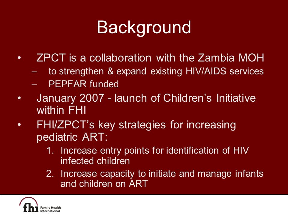 Background ZPCT is a collaboration with the Zambia MOH –to strengthen & expand existing HIV/AIDS services –PEPFAR funded January 2007 - launch of Children's Initiative within FHI FHI/ZPCT's key strategies for increasing pediatric ART: 1.Increase entry points for identification of HIV infected children 2.Increase capacity to initiate and manage infants and children on ART
