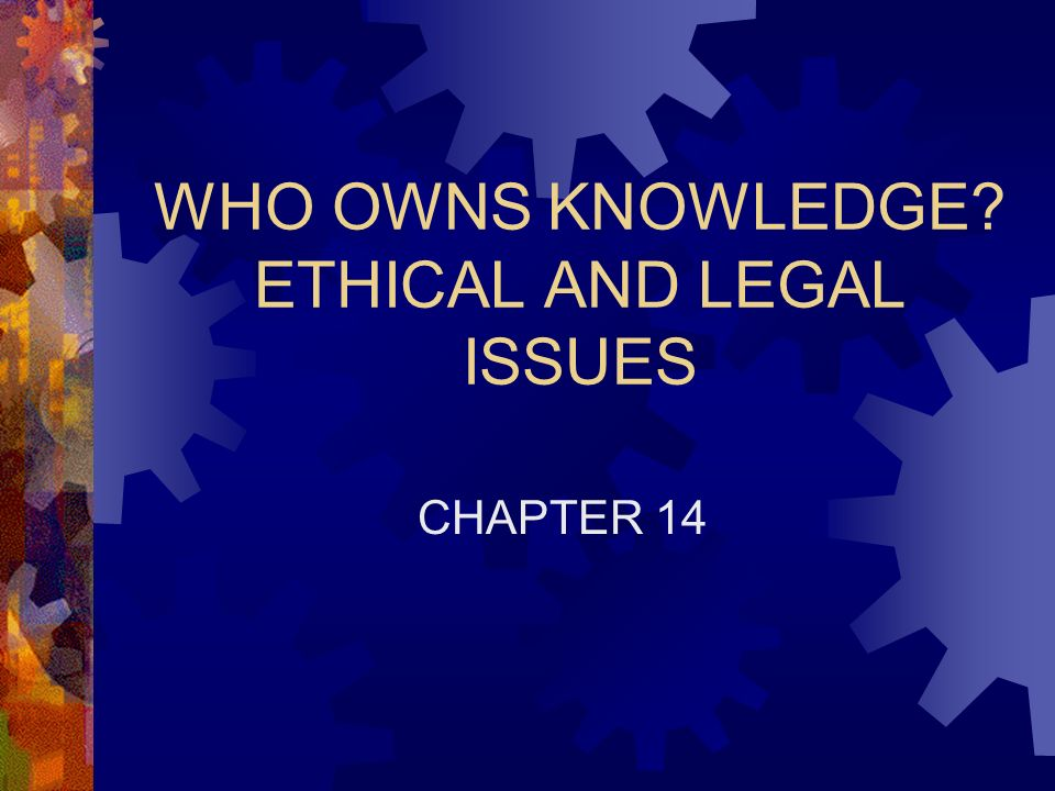 WHO OWNS KNOWLEDGE? ETHICAL AND LEGAL ISSUES CHAPTER 14