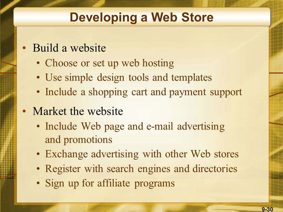9-30 Developing a Web Store Build a website Choose or set up web hosting Use simple design tools and templates Include a shopping cart and payment support Market the website Include Web page and e-mail advertising and promotions Exchange advertising with other Web stores Register with search engines and directories Sign up for affiliate programs