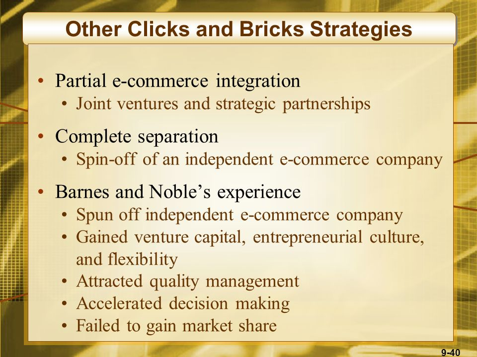 9-40 Other Clicks and Bricks Strategies Partial e-commerce integration Joint ventures and strategic partnerships Complete separation Spin-off of an independent e-commerce company Barnes and Noble's experience Spun off independent e-commerce company Gained venture capital, entrepreneurial culture, and flexibility Attracted quality management Accelerated decision making Failed to gain market share